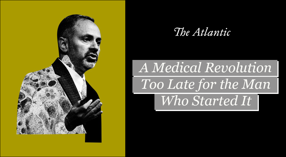 The Atlantic: A Medical Revolution Too Late for the Man Who Started It